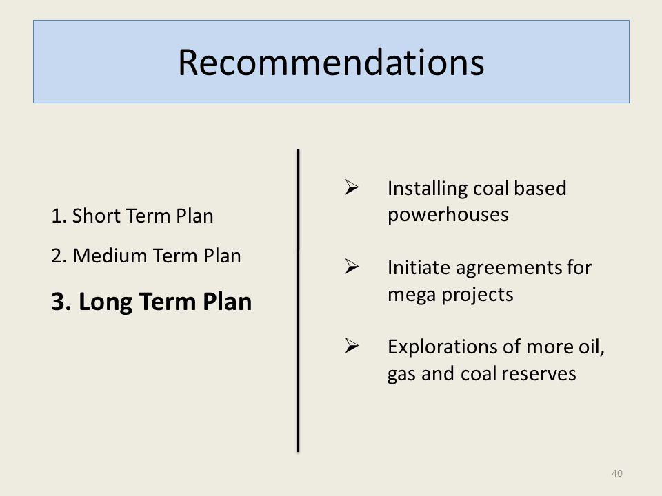 Recommendations 1. Short Term Plan 2. Medium Term Plan 3. Long Term Plan  Installing coal based powerhouses  Initiate agreements for mega projects 