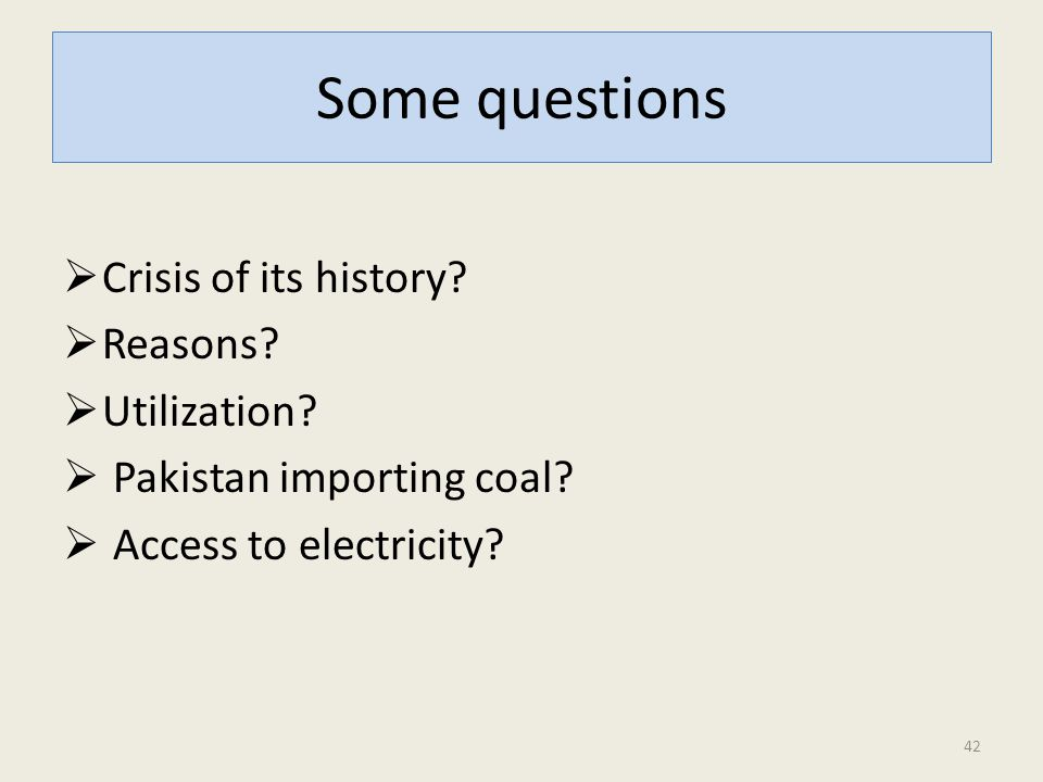 Some questions  Crisis of its history?  Reasons?  Utilization?  Pakistan importing coal?  Access to electricity? 42