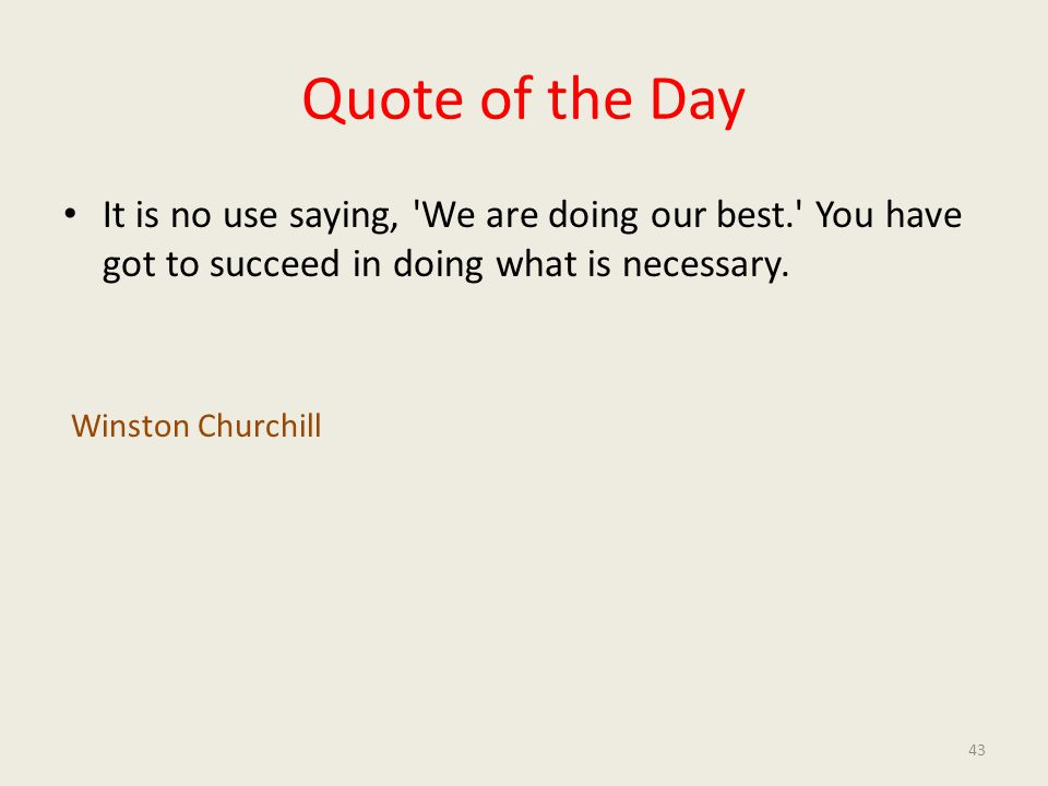 Quote of the Day It is no use saying, 'We are doing our best.' You have got to succeed in doing what is necessary. Winston Churchill 43