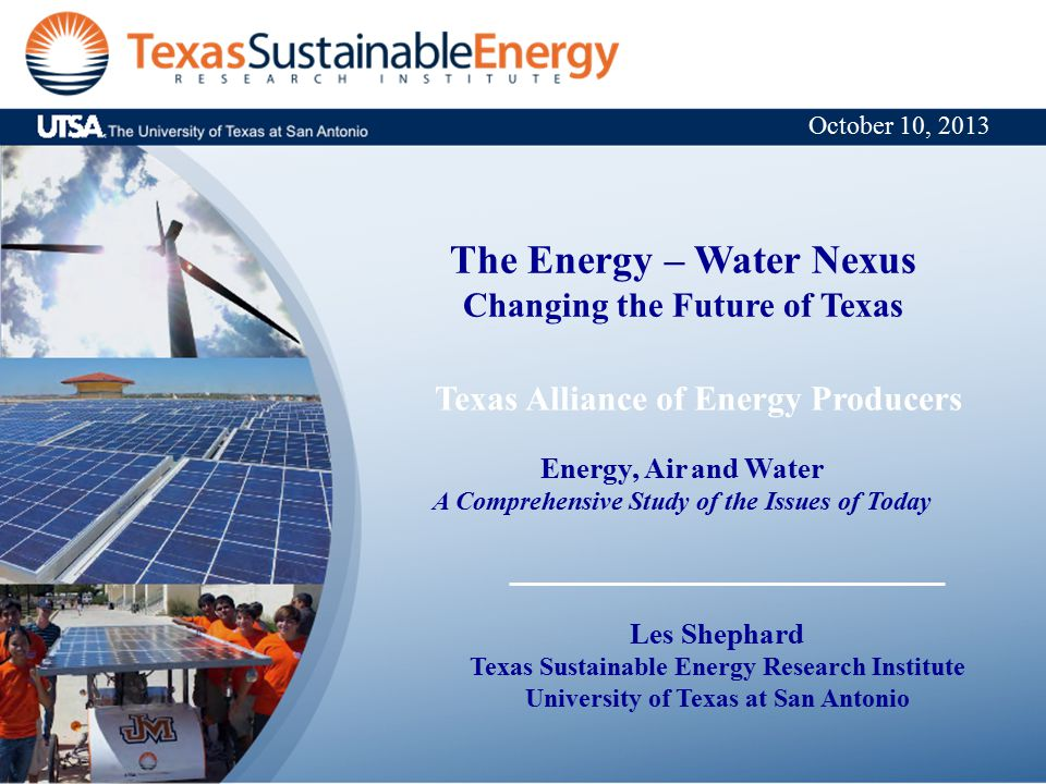 The Energy – Water Nexus Changing the Future of Texas Texas Alliance of Energy Producers Energy, Air and Water A Comprehensive Study of the Issues of Today Les Shephard Texas Sustainable Energy Research Institute University of Texas at San Antonio October 10, 2013