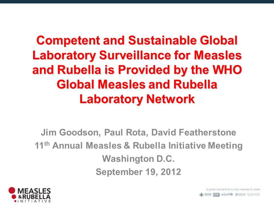 A global partnership to stop measles & rubella Competent and Sustainable Global Laboratory Surveillance for Measles and Rubella is Provided by the WHO Global Measles and Rubella Laboratory Network Jim Goodson, Paul Rota, David Featherstone 11 th Annual Measles & Rubella Initiative Meeting Washington D.C.