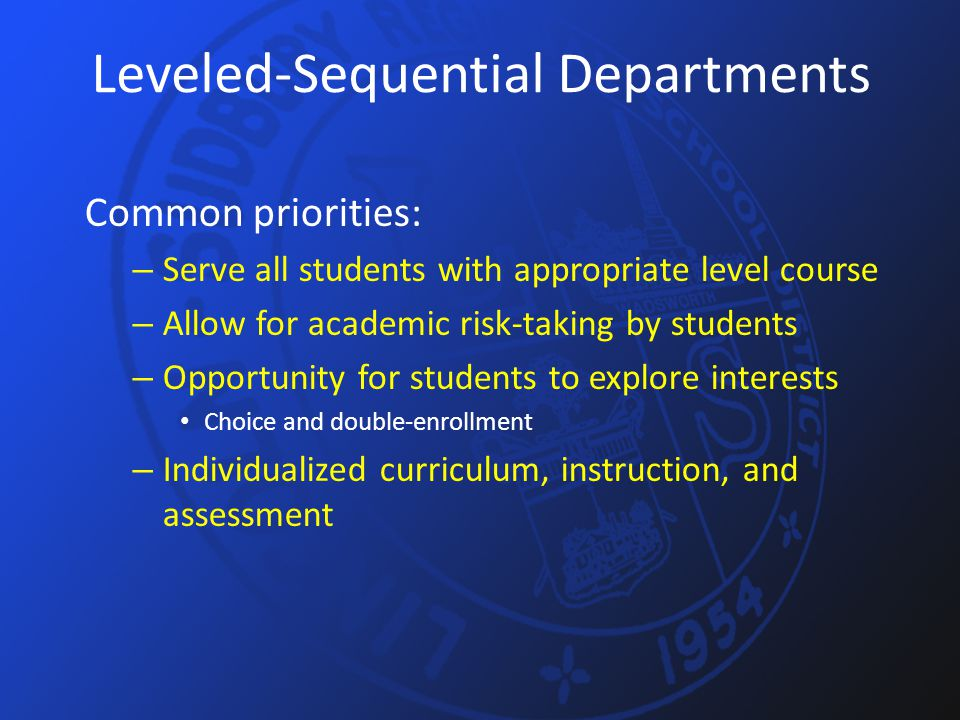 Leveled-Sequential Departments Common priorities: – Serve all students with appropriate level course – Allow for academic risk-taking by students – Op