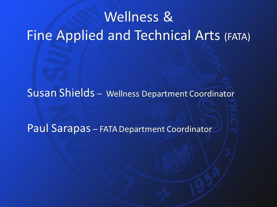 Wellness & Fine Applied and Technical Arts (FATA) Susan Shields – Wellness Department Coordinator Paul Sarapas – FATA Department Coordinator