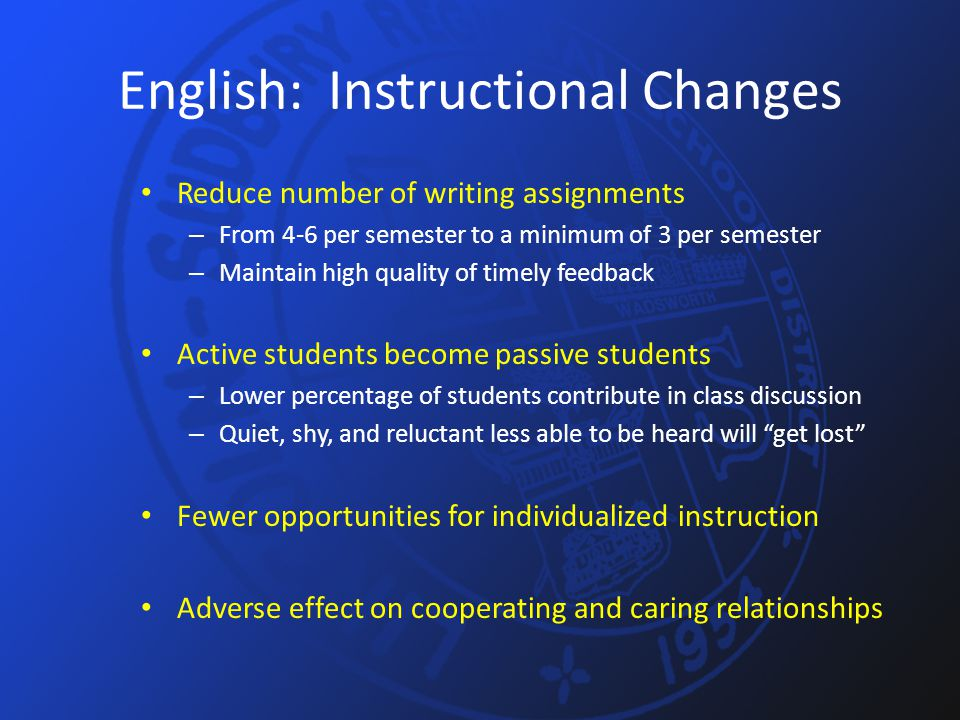 English: Instructional Changes Reduce number of writing assignments – From 4-6 per semester to a minimum of 3 per semester – Maintain high quality of timely feedback Active students become passive students – Lower percentage of students contribute in class discussion – Quiet, shy, and reluctant less able to be heard will get lost Fewer opportunities for individualized instruction Adverse effect on cooperating and caring relationships