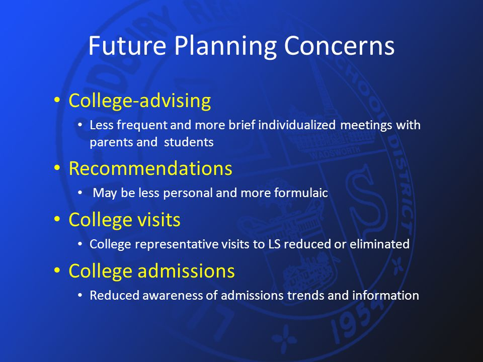 Future Planning Concerns College-advising Less frequent and more brief individualized meetings with parents and students Recommendations May be less personal and more formulaic College visits College representative visits to LS reduced or eliminated College admissions Reduced awareness of admissions trends and information