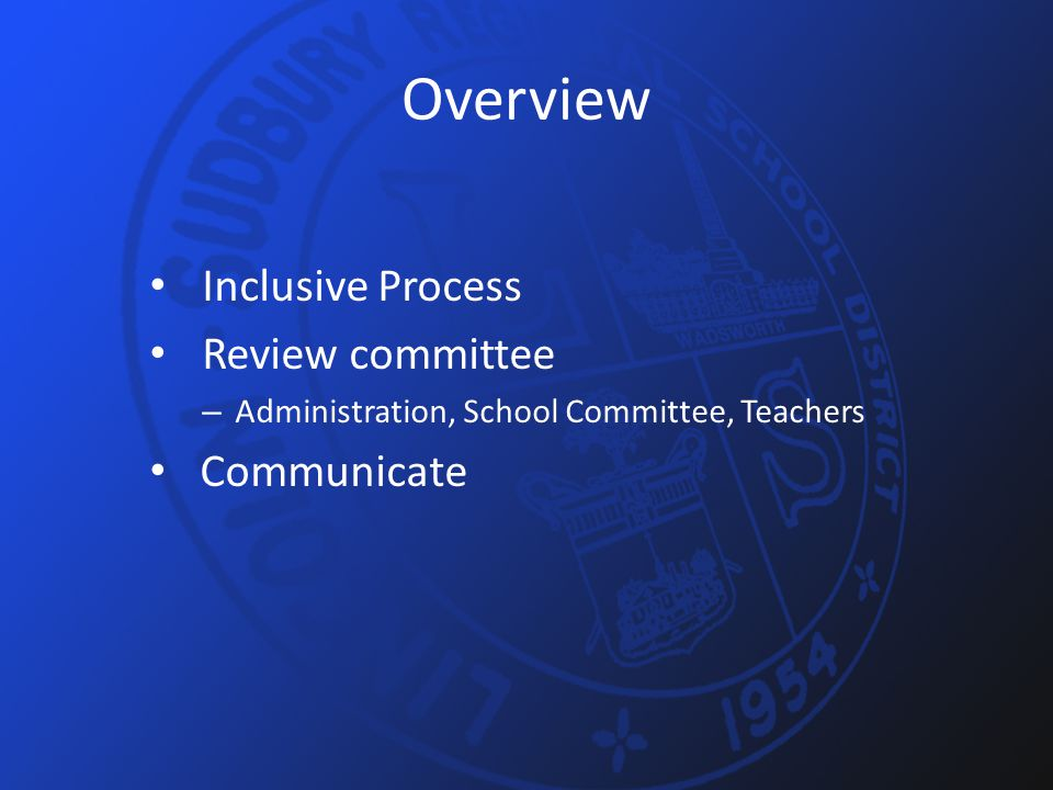 Overview Inclusive Process Review committee – Administration, School Committee, Teachers Communicate
