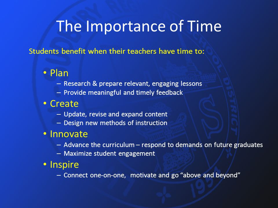 The Importance of Time Students benefit when their teachers have time to: Plan – Research & prepare relevant, engaging lessons – Provide meaningful and timely feedback Create – Update, revise and expand content – Design new methods of instruction Innovate – Advance the curriculum – respond to demands on future graduates – Maximize student engagement Inspire – Connect one-on-one, motivate and go above and beyond
