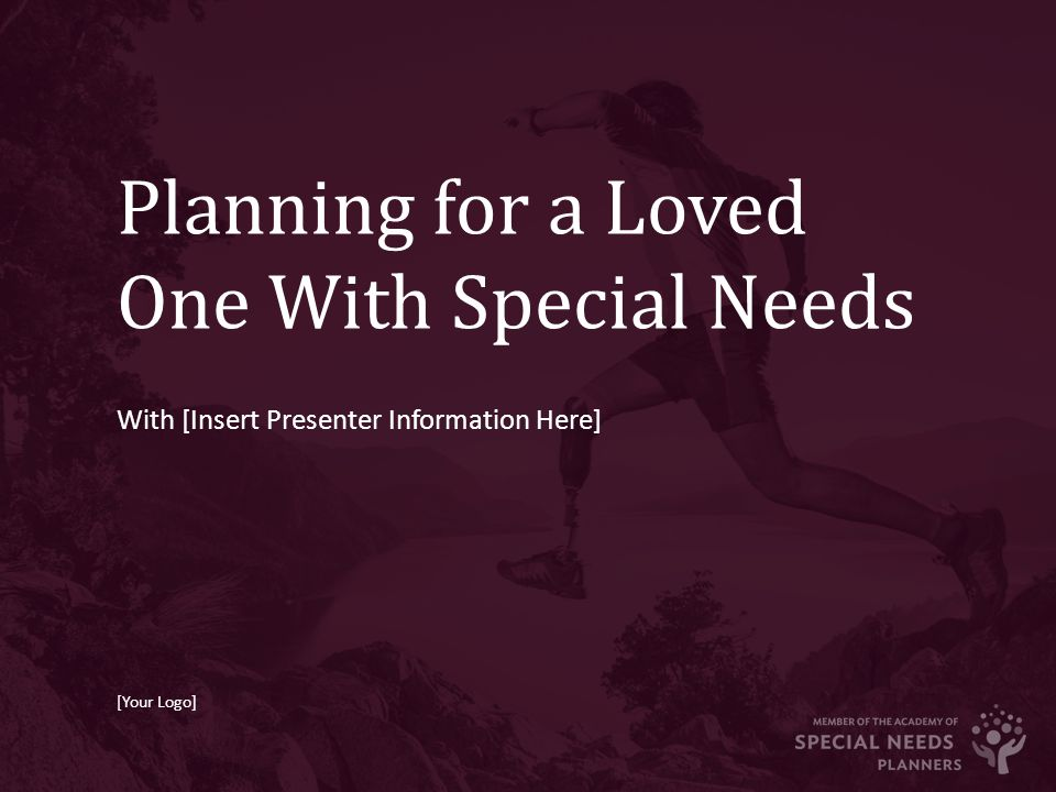 Planning for a Loved One With Special Needs With [Insert Presenter Information Here] [Your Logo]