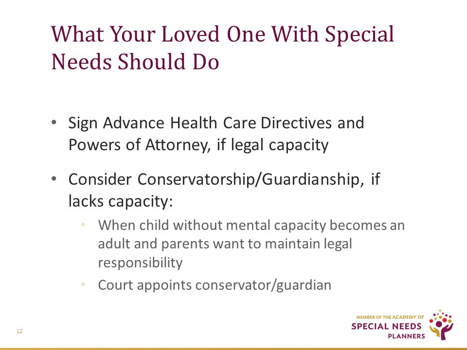 What Your Loved One With Special Needs Should Do Sign Advance Health Care Directives and Powers of Attorney, if legal capacity Consider Conservatorship/Guardianship, if lacks capacity: When child without mental capacity becomes an adult and parents want to maintain legal responsibility Court appoints conservator/guardian 12