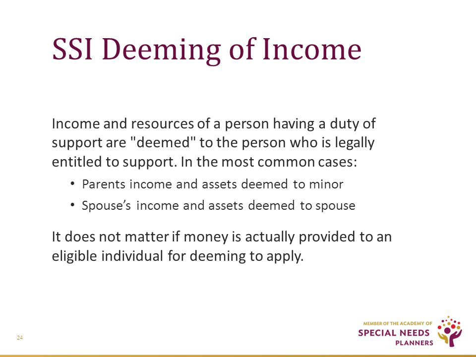 SSI Deeming of Income Income and resources of a person having a duty of support are deemed to the person who is legally entitled to support.