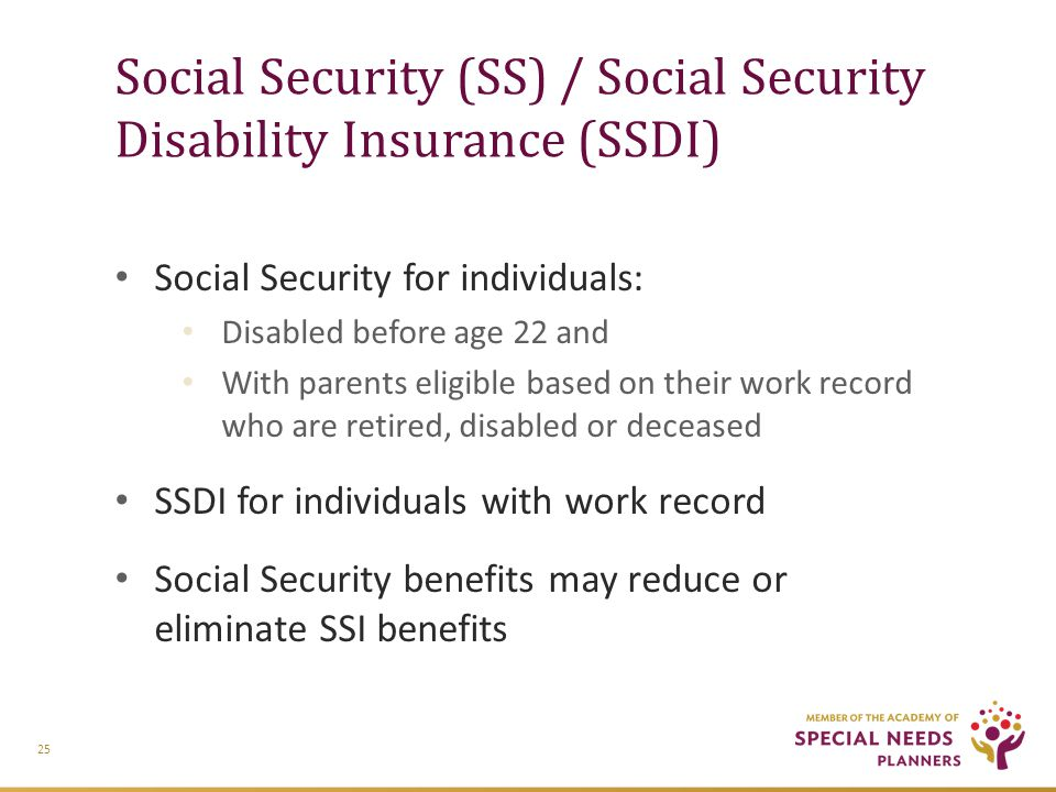 Social Security (SS) / Social Security Disability Insurance (SSDI) Social Security for individuals: Disabled before age 22 and With parents eligible based on their work record who are retired, disabled or deceased SSDI for individuals with work record Social Security benefits may reduce or eliminate SSI benefits 25