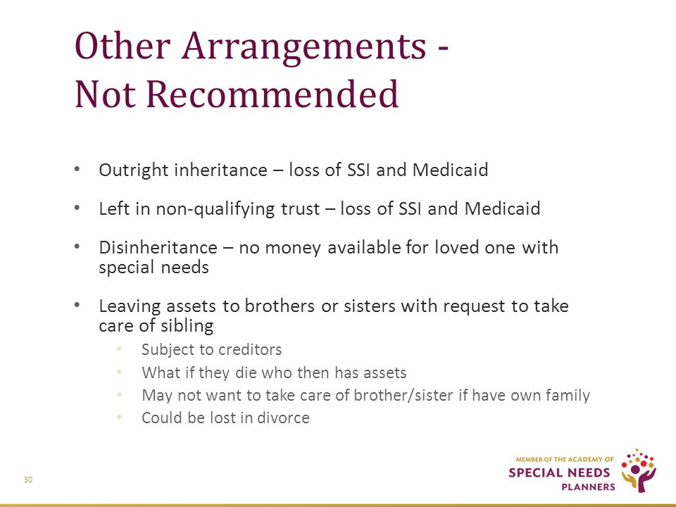 Other Arrangements - Not Recommended Outright inheritance – loss of SSI and Medicaid Left in non-qualifying trust – loss of SSI and Medicaid Disinheritance – no money available for loved one with special needs Leaving assets to brothers or sisters with request to take care of sibling Subject to creditors What if they die who then has assets May not want to take care of brother/sister if have own family Could be lost in divorce 30