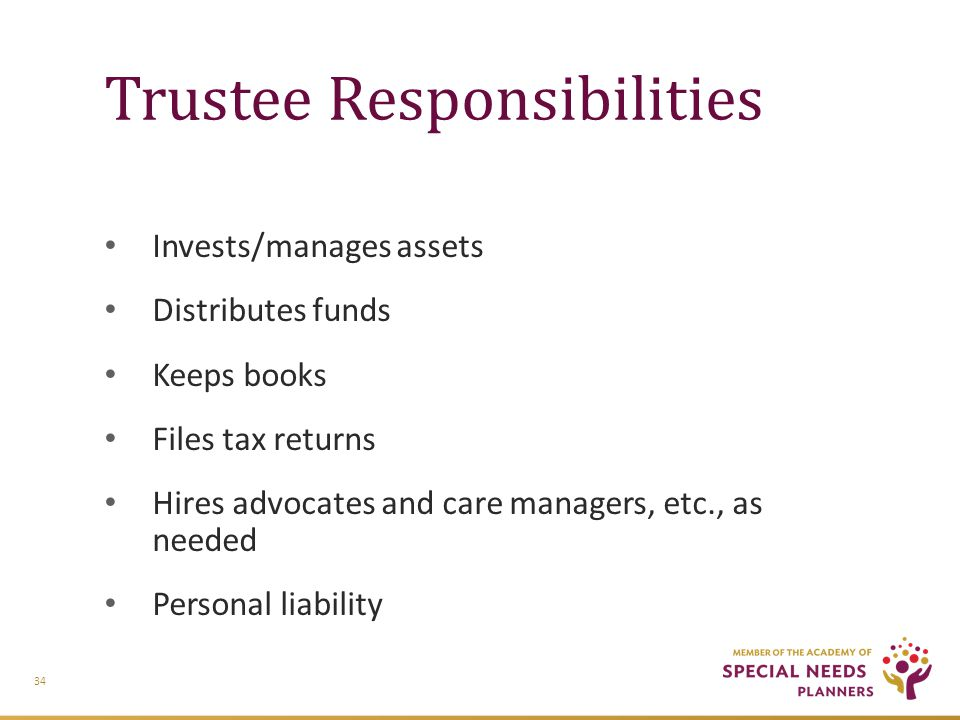 Trustee Responsibilities Invests/manages assets Distributes funds Keeps books Files tax returns Hires advocates and care managers, etc., as needed Personal liability 34