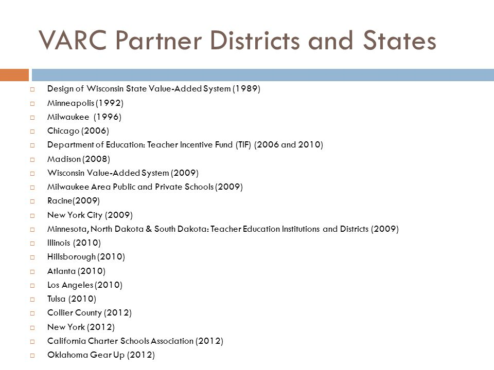 VARC Partner Districts and States  Design of Wisconsin State Value-Added System (1989)  Minneapolis (1992)  Milwaukee (1996)  Chicago (2006)  Department of Education: Teacher Incentive Fund (TIF) (2006 and 2010)  Madison (2008)  Wisconsin Value-Added System (2009)  Milwaukee Area Public and Private Schools (2009)  Racine(2009)  New York City (2009)  Minnesota, North Dakota & South Dakota: Teacher Education Institutions and Districts (2009)  Illinois (2010)  Hillsborough (2010)  Atlanta (2010)  Los Angeles (2010)  Tulsa (2010)  Collier County (2012)  New York (2012)  California Charter Schools Association (2012)  Oklahoma Gear Up (2012)