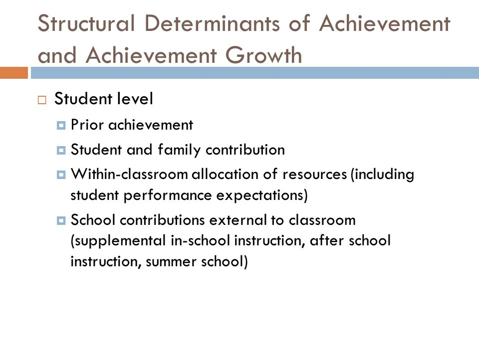 Structural Determinants of Achievement and Achievement Growth  Student level  Prior achievement  Student and family contribution  Within-classroom allocation of resources (including student performance expectations)  School contributions external to classroom (supplemental in-school instruction, after school instruction, summer school)
