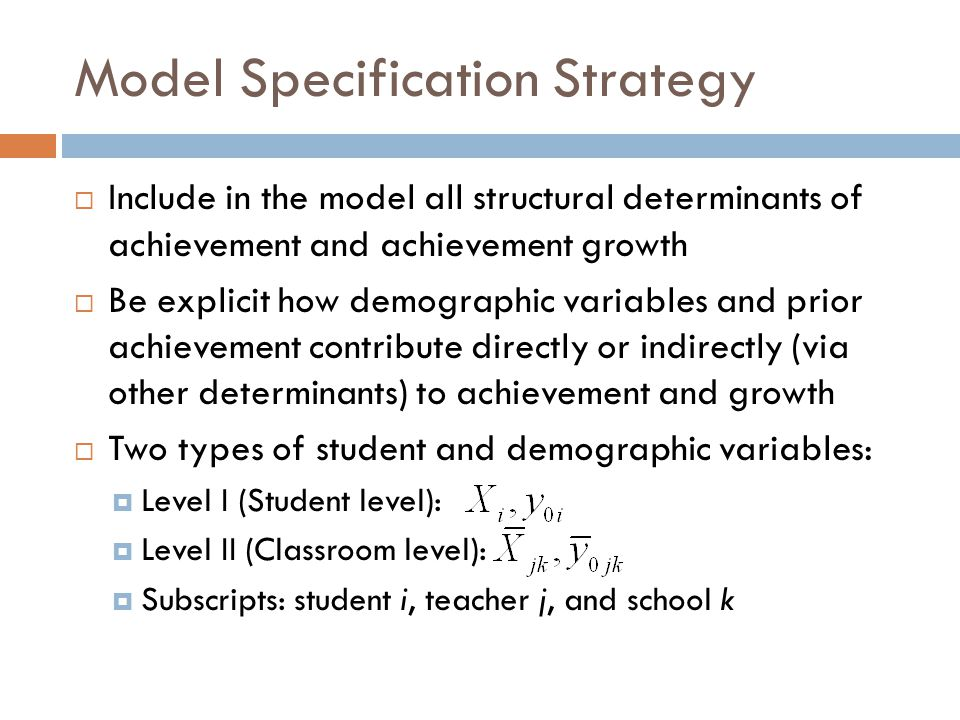 Model Specification Strategy  Include in the model all structural determinants of achievement and achievement growth  Be explicit how demographic variables and prior achievement contribute directly or indirectly (via other determinants) to achievement and growth  Two types of student and demographic variables:  Level I (Student level):  Level II (Classroom level):  Subscripts: student i, teacher j, and school k
