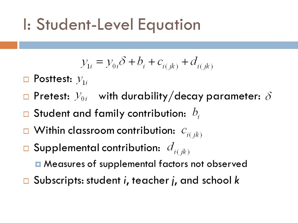 I: Student-Level Equation  Posttest:  Pretest: with durability/decay parameter:  Student and family contribution:  Within classroom contribution:  Supplemental contribution:  Measures of supplemental factors not observed  Subscripts: student i, teacher j, and school k