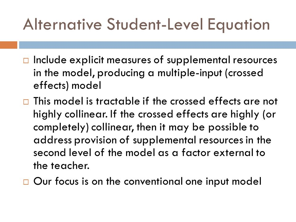 Alternative Student-Level Equation  Include explicit measures of supplemental resources in the model, producing a multiple-input (crossed effects) model  This model is tractable if the crossed effects are not highly collinear.