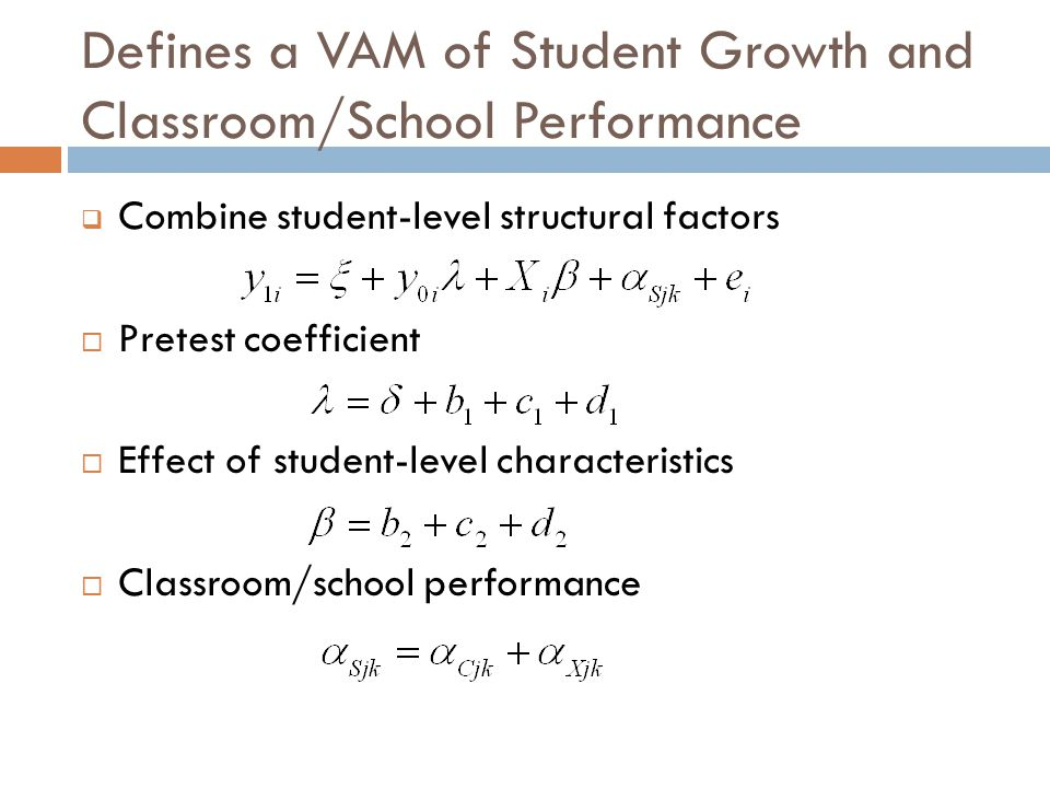 Defines a VAM of Student Growth and Classroom/School Performance  Combine student-level structural factors  Pretest coefficient  Effect of student-level characteristics  Classroom/school performance