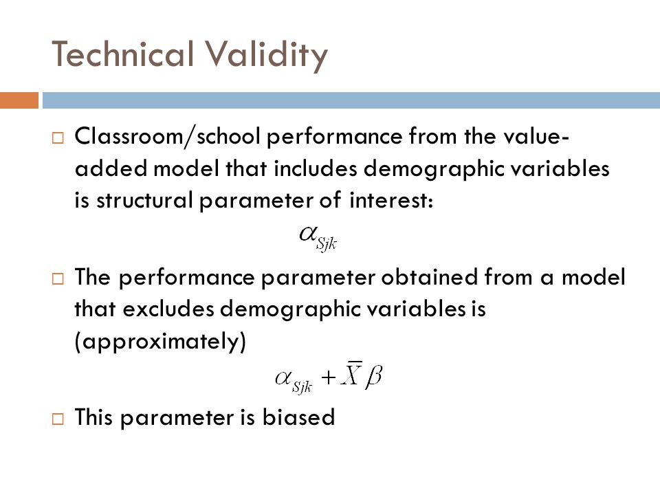 Technical Validity  Classroom/school performance from the value- added model that includes demographic variables is structural parameter of interest:  The performance parameter obtained from a model that excludes demographic variables is (approximately)  This parameter is biased