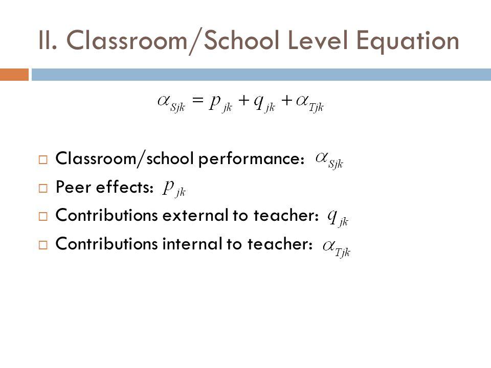 II. Classroom/School Level Equation  Classroom/school performance:  Peer effects:  Contributions external to teacher:  Contributions internal to t