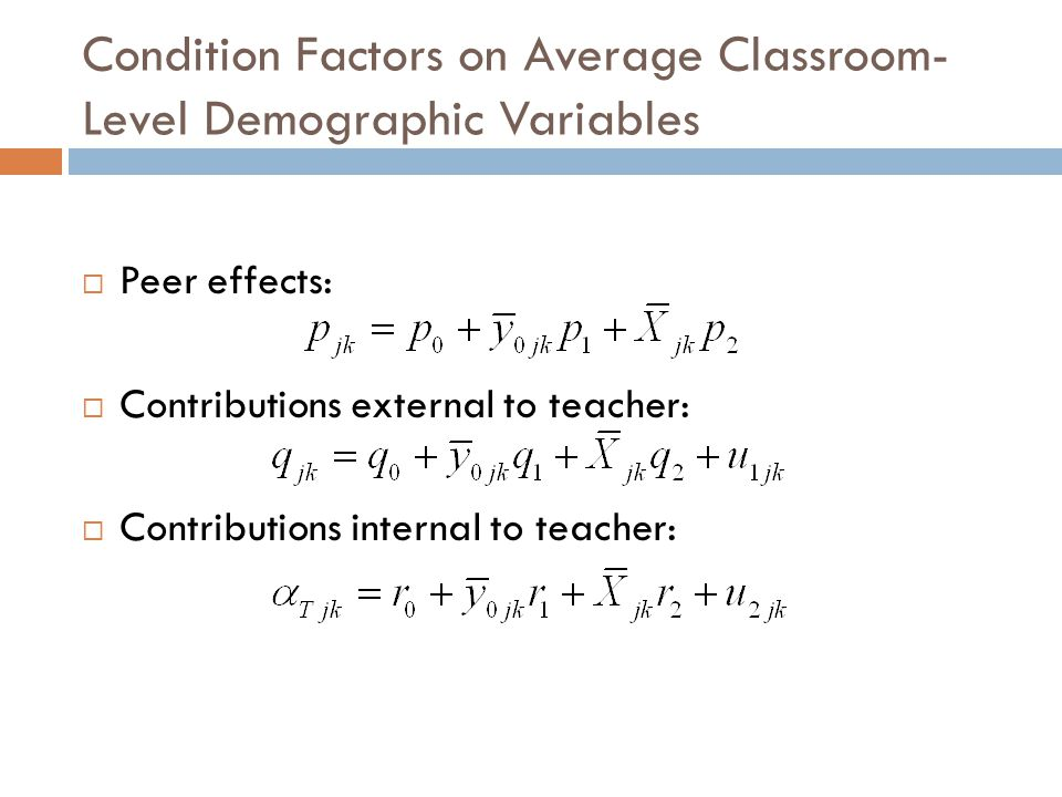Condition Factors on Average Classroom- Level Demographic Variables  Peer effects:  Contributions external to teacher:  Contributions internal to teacher: