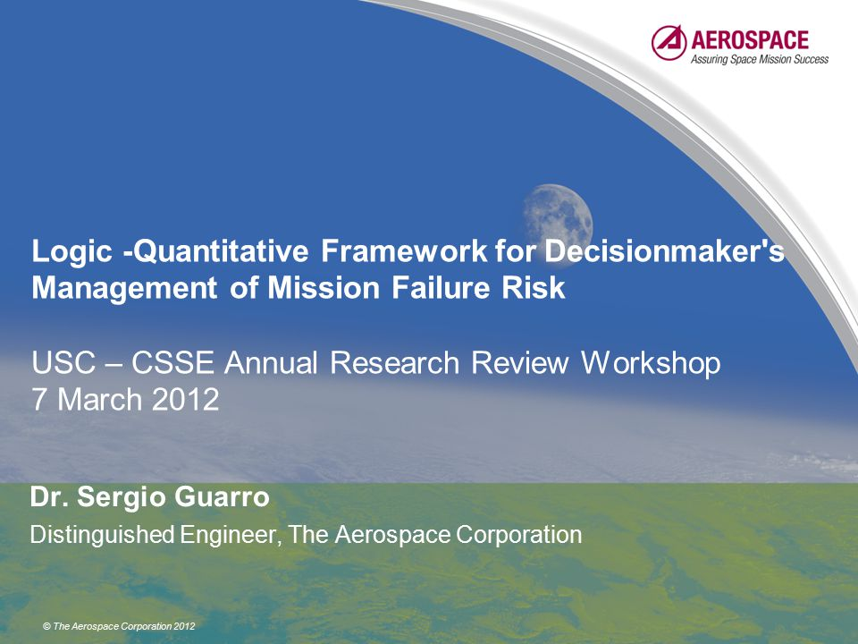 © The Aerospace Corporation 2012 Logic -Quantitative Framework for Decisionmaker s Management of Mission Failure Risk USC – CSSE Annual Research Review Workshop 7 March 2012 Dr.