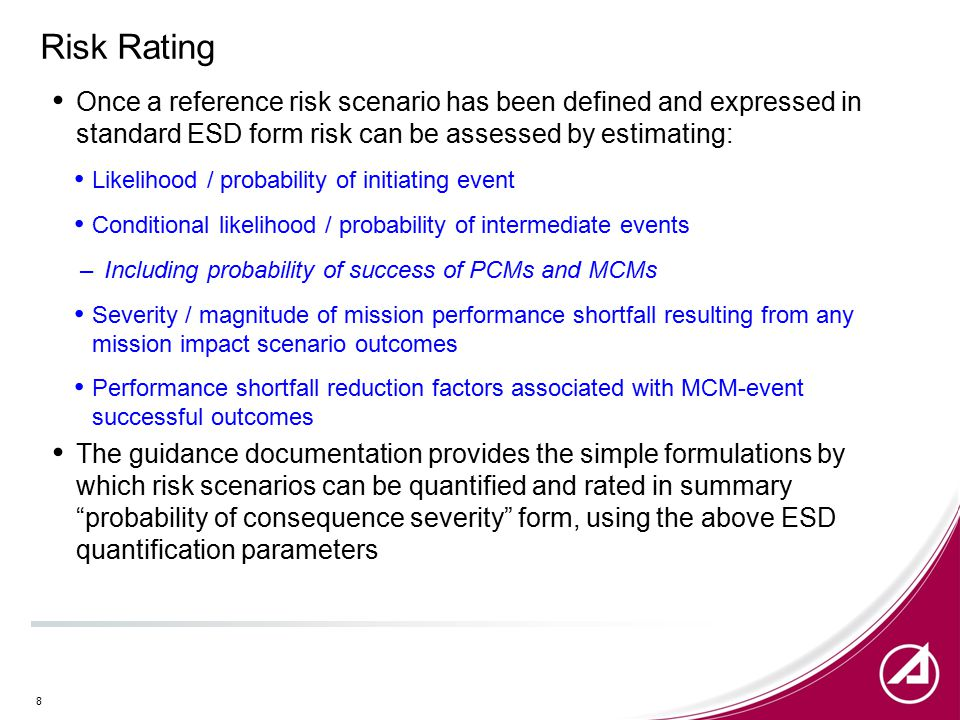 Risk Rating Once a reference risk scenario has been defined and expressed in standard ESD form risk can be assessed by estimating: Likelihood / probability of initiating event Conditional likelihood / probability of intermediate events –Including probability of success of PCMs and MCMs Severity / magnitude of mission performance shortfall resulting from any mission impact scenario outcomes Performance shortfall reduction factors associated with MCM-event successful outcomes The guidance documentation provides the simple formulations by which risk scenarios can be quantified and rated in summary probability of consequence severity form, using the above ESD quantification parameters 8