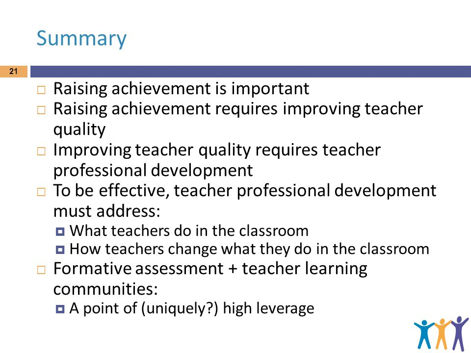Summary  Raising achievement is important  Raising achievement requires improving teacher quality  Improving teacher quality requires teacher professional development  To be effective, teacher professional development must address:  What teachers do in the classroom  How teachers change what they do in the classroom  Formative assessment + teacher learning communities:  A point of (uniquely ) high leverage 21