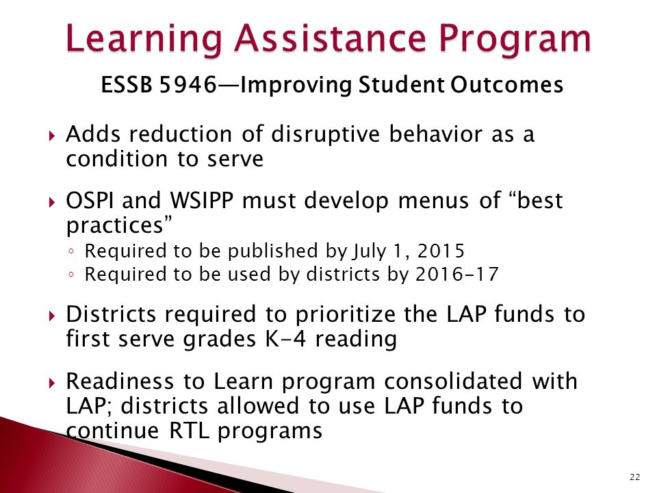 ESSB 5946—Improving Student Outcomes  Adds reduction of disruptive behavior as a condition to serve  OSPI and WSIPP must develop menus of best practices ◦ Required to be published by July 1, 2015 ◦ Required to be used by districts by 2016-17  Districts required to prioritize the LAP funds to first serve grades K-4 reading  Readiness to Learn program consolidated with LAP; districts allowed to use LAP funds to continue RTL programs 22