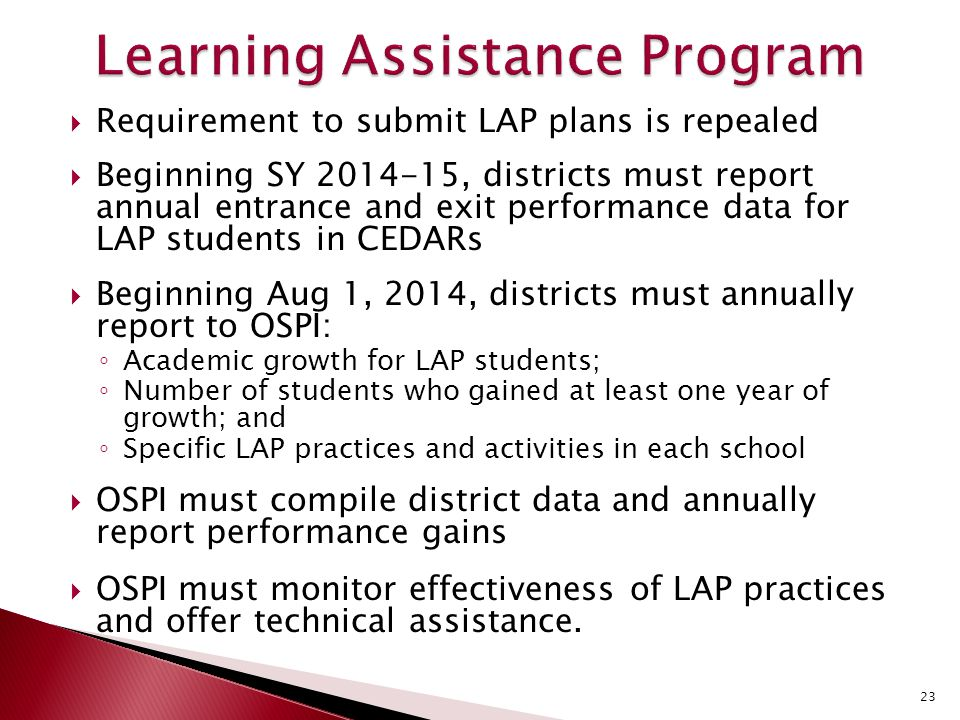  Requirement to submit LAP plans is repealed  Beginning SY 2014-15, districts must report annual entrance and exit performance data for LAP students in CEDARs  Beginning Aug 1, 2014, districts must annually report to OSPI: ◦ Academic growth for LAP students; ◦ Number of students who gained at least one year of growth; and ◦ Specific LAP practices and activities in each school  OSPI must compile district data and annually report performance gains  OSPI must monitor effectiveness of LAP practices and offer technical assistance.