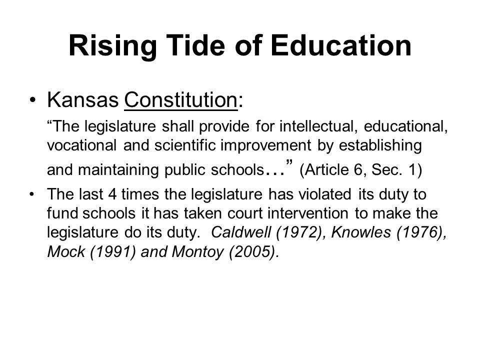 Rising Tide of Education Kansas Constitution: The legislature shall provide for intellectual, educational, vocational and scientific improvement by establishing and maintaining public schools … (Article 6, Sec.