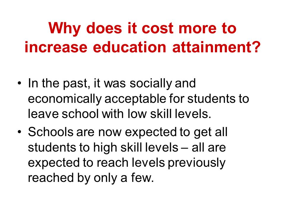 Why does it cost more to increase education attainment? In the past, it was socially and economically acceptable for students to leave school with low