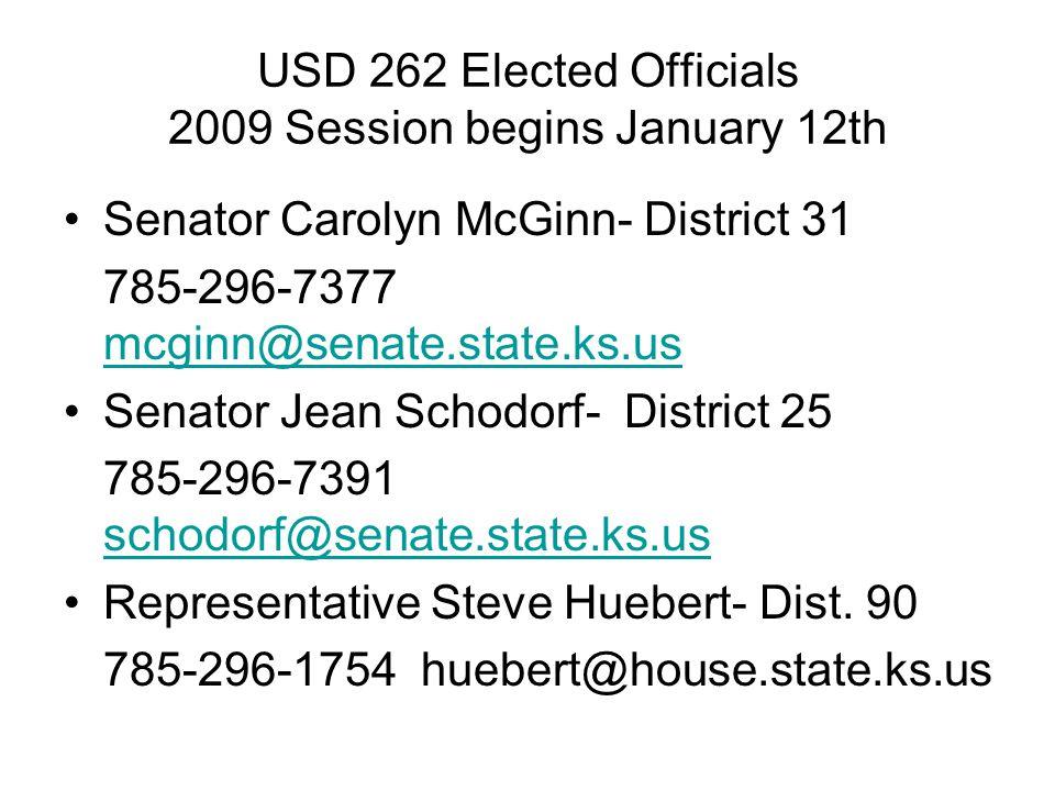 USD 262 Elected Officials 2009 Session begins January 12th Senator Carolyn McGinn- District 31 785-296-7377 mcginn@senate.state.ks.us mcginn@senate.state.ks.us Senator Jean Schodorf- District 25 785-296-7391 schodorf@senate.state.ks.us schodorf@senate.state.ks.us Representative Steve Huebert- Dist.