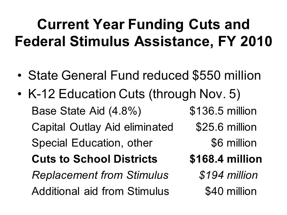 Current Year Funding Cuts and Federal Stimulus Assistance, FY 2010 State General Fund reduced $550 million K-12 Education Cuts (through Nov.