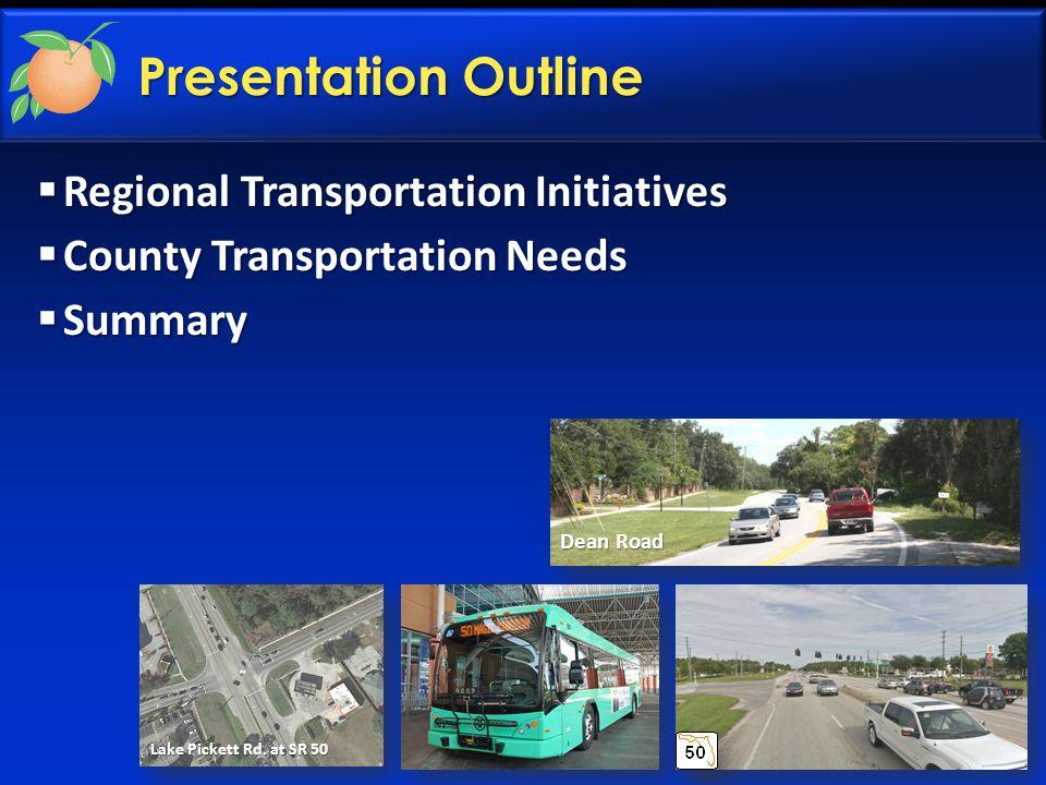Presentation Outline  Regional Transportation Initiatives  County Transportation Needs  Summary Lake Pickett Rd. at SR 50 Dean Road