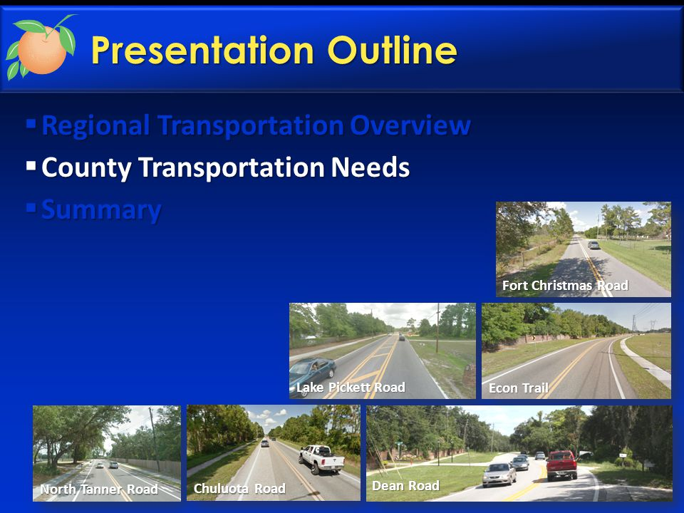 Presentation Outline  Regional Transportation Overview  County Transportation Needs  Summary Fort Christmas Road Lake Pickett Road Econ Trail North Tanner Road Chuluota Road Dean Road