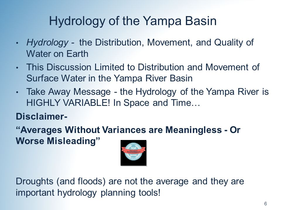 6 Hydrology of the Yampa Basin Hydrology - the Distribution, Movement, and Quality of Water on Earth This Discussion Limited to Distribution and Movement of Surface Water in the Yampa River Basin Take Away Message - the Hydrology of the Yampa River is HIGHLY VARIABLE.