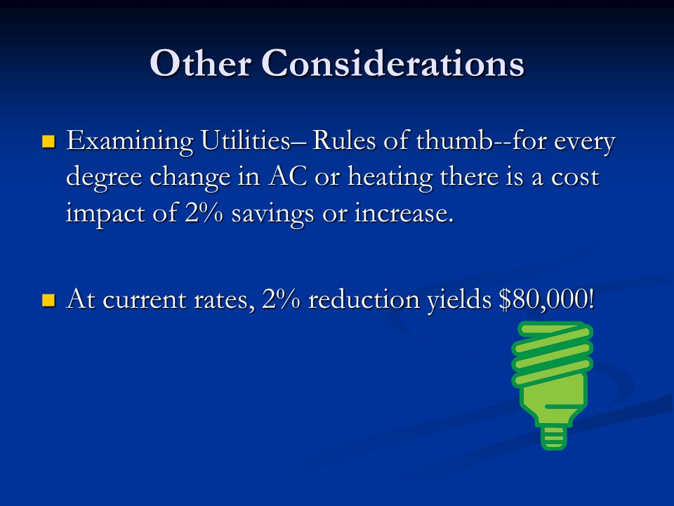 Other Considerations Examining Utilities– Rules of thumb--for every degree change in AC or heating there is a cost impact of 2% savings or increase.