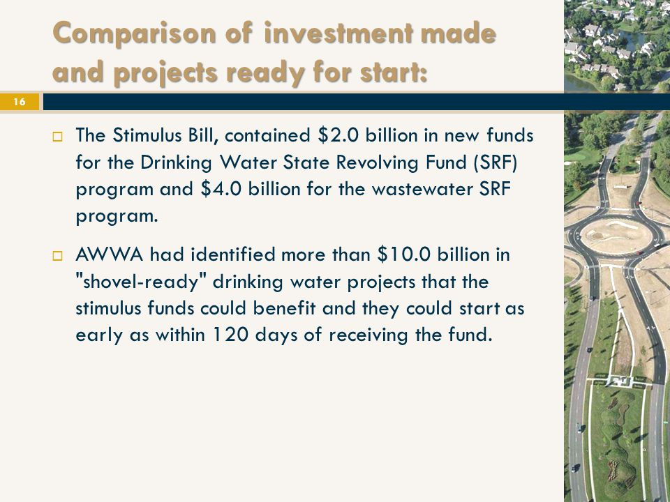 Comparison of investment made and projects ready for start:  The Stimulus Bill, contained $2.0 billion in new funds for the Drinking Water State Revolving Fund (SRF) program and $4.0 billion for the wastewater SRF program.