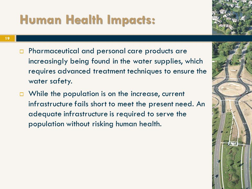 Human Health Impacts: 19  Pharmaceutical and personal care products are increasingly being found in the water supplies, which requires advanced treatment techniques to ensure the water safety.