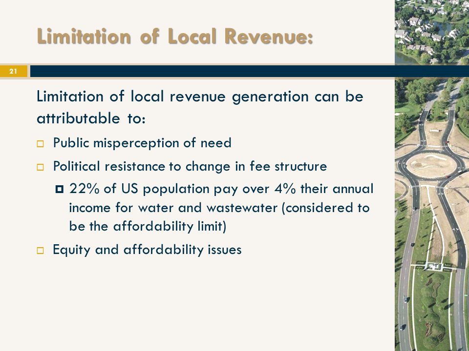 Limitation of Local Revenue: 21 Limitation of local revenue generation can be attributable to:  Public misperception of need  Political resistance to change in fee structure  22% of US population pay over 4% their annual income for water and wastewater (considered to be the affordability limit)  Equity and affordability issues