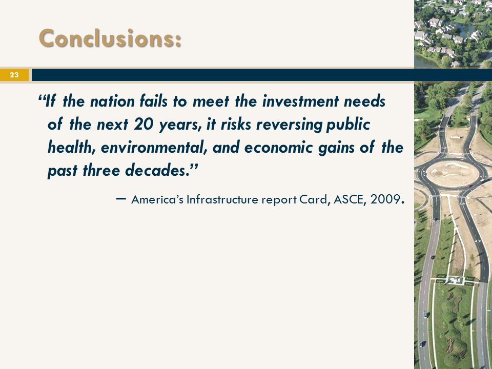 Conclusions: If the nation fails to meet the investment needs of the next 20 years, it risks reversing public health, environmental, and economic gains of the past three decades. – America's Infrastructure report Card, ASCE, 2009.
