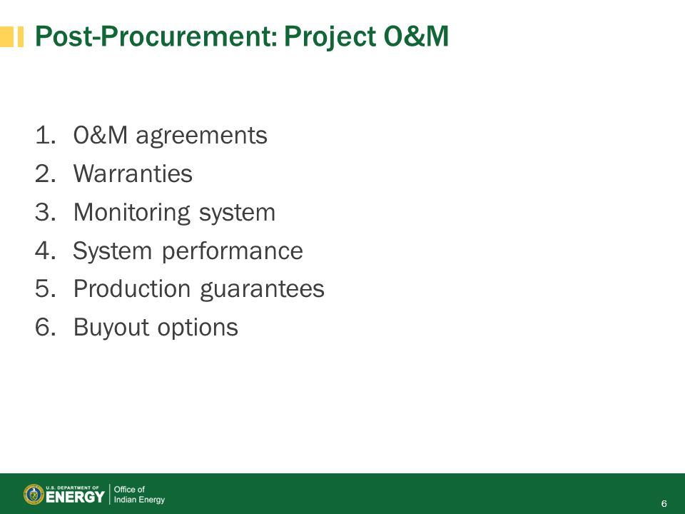 Post-Procurement: Project O&M 1.O&M agreements 2.Warranties 3.Monitoring system 4.System performance 5.Production guarantees 6.Buyout options 6