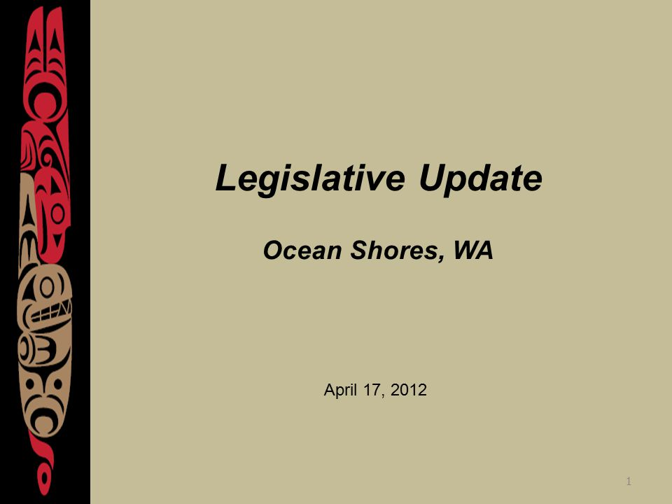 1 Legislative Update Ocean Shores, WA April 17, 2012