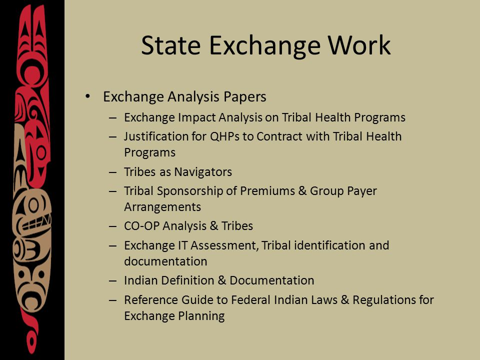 State Exchange Work Exchange Analysis Papers – Exchange Impact Analysis on Tribal Health Programs – Justification for QHPs to Contract with Tribal Health Programs – Tribes as Navigators – Tribal Sponsorship of Premiums & Group Payer Arrangements – CO-OP Analysis & Tribes – Exchange IT Assessment, Tribal identification and documentation – Indian Definition & Documentation – Reference Guide to Federal Indian Laws & Regulations for Exchange Planning