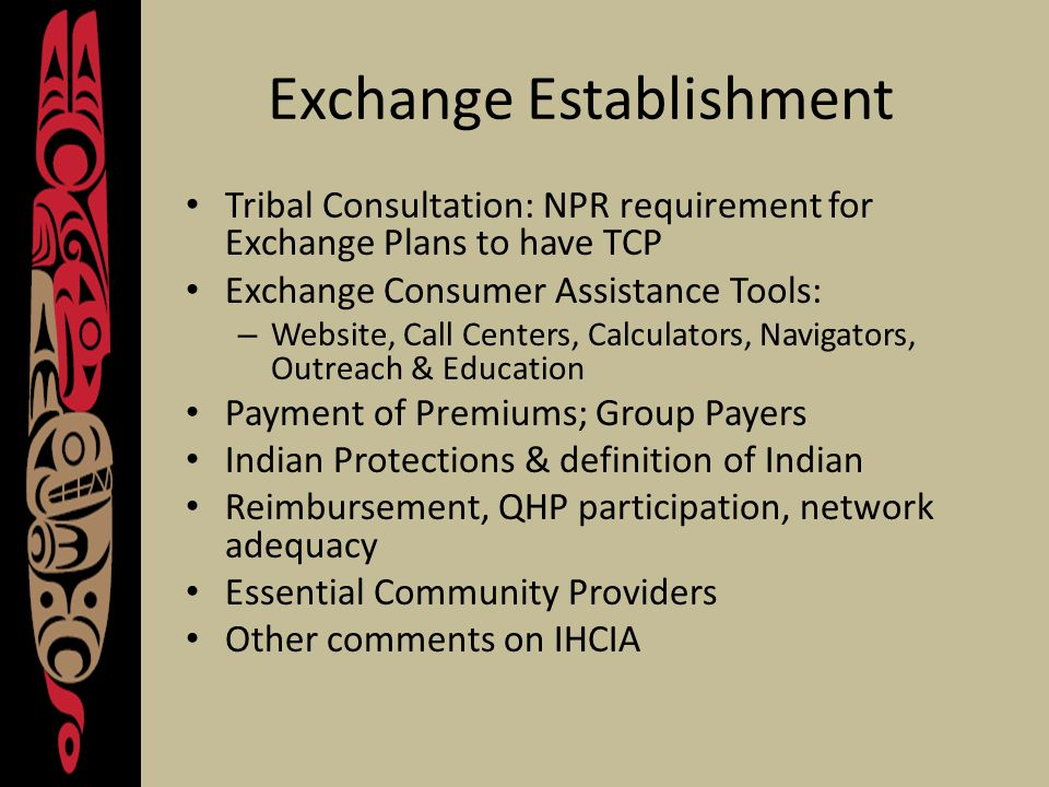 Exchange Establishment Tribal Consultation: NPR requirement for Exchange Plans to have TCP Exchange Consumer Assistance Tools: – Website, Call Centers, Calculators, Navigators, Outreach & Education Payment of Premiums; Group Payers Indian Protections & definition of Indian Reimbursement, QHP participation, network adequacy Essential Community Providers Other comments on IHCIA