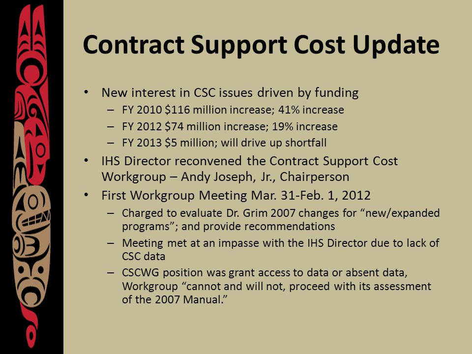 Contract Support Cost Update New interest in CSC issues driven by funding – FY 2010 $116 million increase; 41% increase – FY 2012 $74 million increase; 19% increase – FY 2013 $5 million; will drive up shortfall IHS Director reconvened the Contract Support Cost Workgroup – Andy Joseph, Jr., Chairperson First Workgroup Meeting Mar.