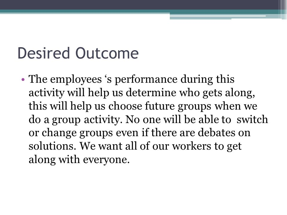 Desired Outcome The employees 's performance during this activity will help us determine who gets along, this will help us choose future groups when we do a group activity.