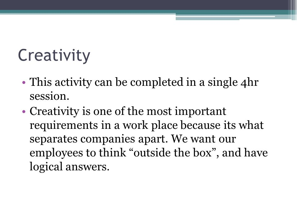 Creativity This activity can be completed in a single 4hr session.